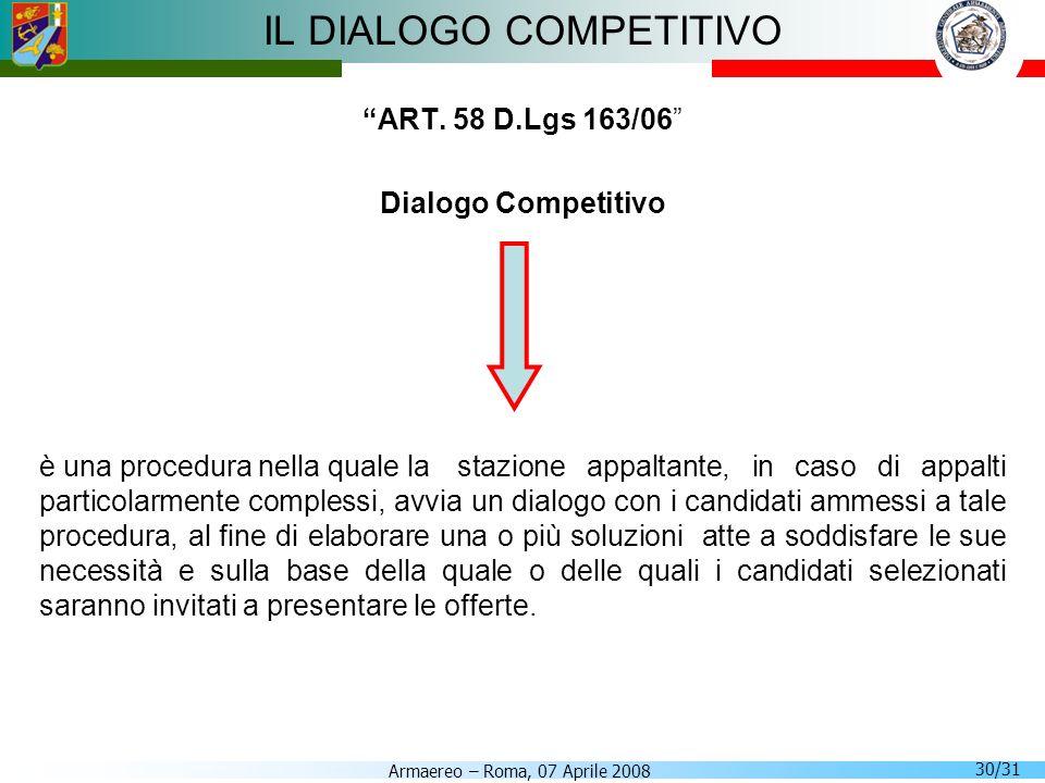Armaereo – Roma, 07 Aprile 2008 30/31 IL DIALOGO COMPETITIVO ART. 58 D.Lgs 163/06 Dialogo Competitivo è una procedura nella quale la stazione appaltan