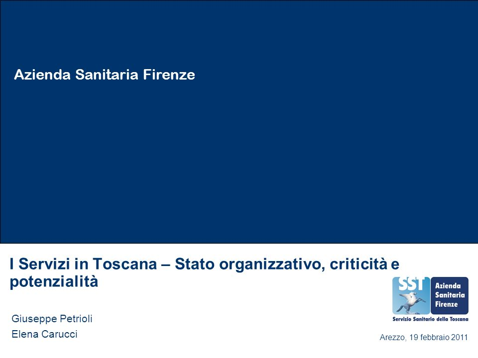 Azienda Sanitaria Firenze I Servizi in Toscana – Stato organizzativo, criticità e potenzialità Giuseppe Petrioli Elena Carucci Arezzo, 19 febbraio 201