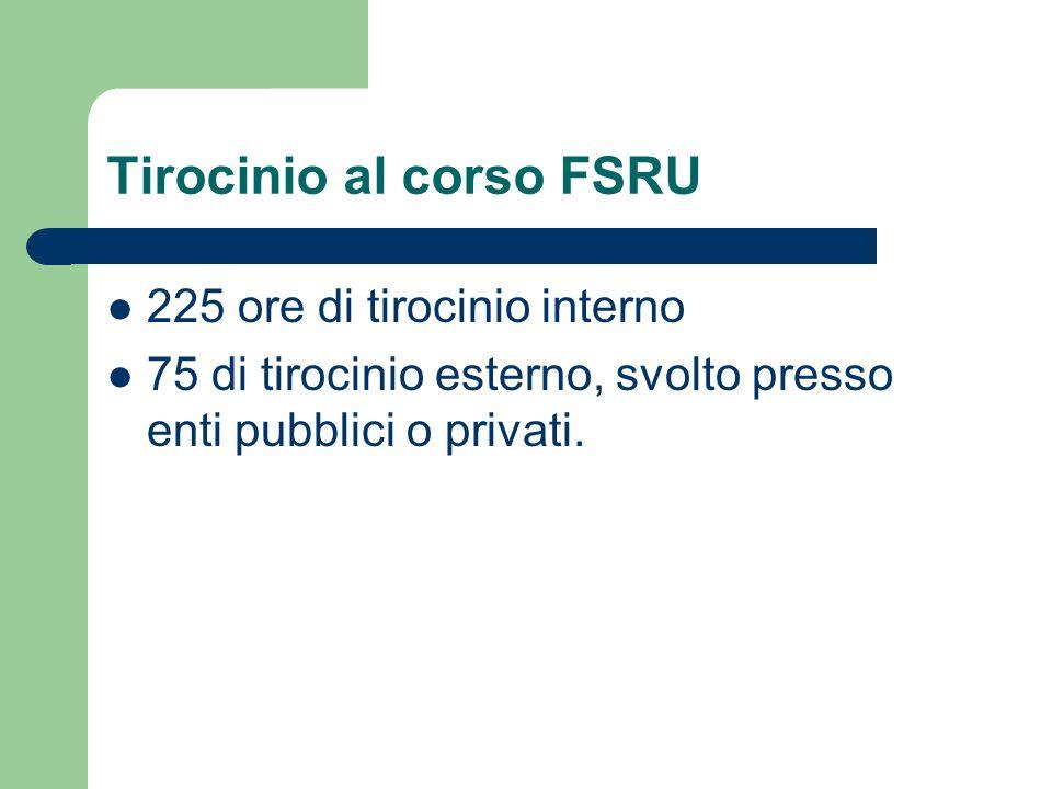Tirocinio al corso FSRU 225 ore di tirocinio interno 75 di tirocinio esterno, svolto presso enti pubblici o privati.