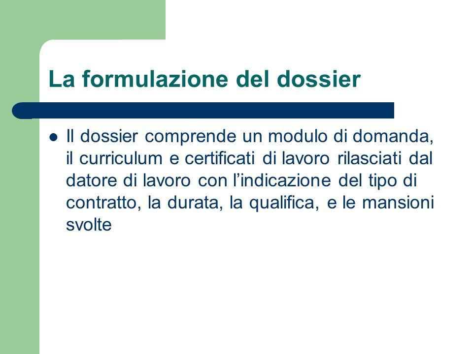 La formulazione del dossier Il dossier comprende un modulo di domanda, il curriculum e certificati di lavoro rilasciati dal datore di lavoro con lindicazione del tipo di contratto, la durata, la qualifica, e le mansioni svolte