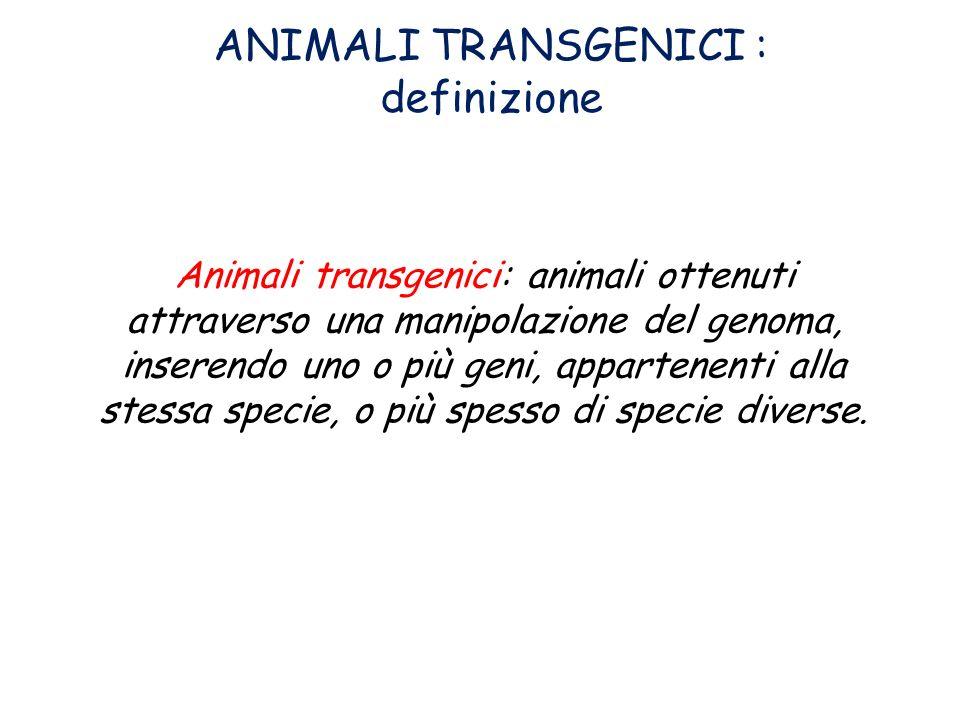 Animali transgenici: animali ottenuti attraverso una manipolazione del genoma, inserendo uno o più geni, appartenenti alla stessa specie, o più spesso