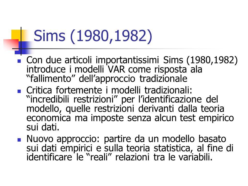 Sims (1980,1982) Con due articoli importantissimi Sims (1980,1982) introduce i modelli VAR come risposta ala fallimento dellapproccio tradizionale Critica fortemente i modelli tradizionali: incredibili restrizioni per lidentificazione del modello, quelle restrizioni derivanti dalla teoria economica ma imposte senza alcun test empirico sui dati.