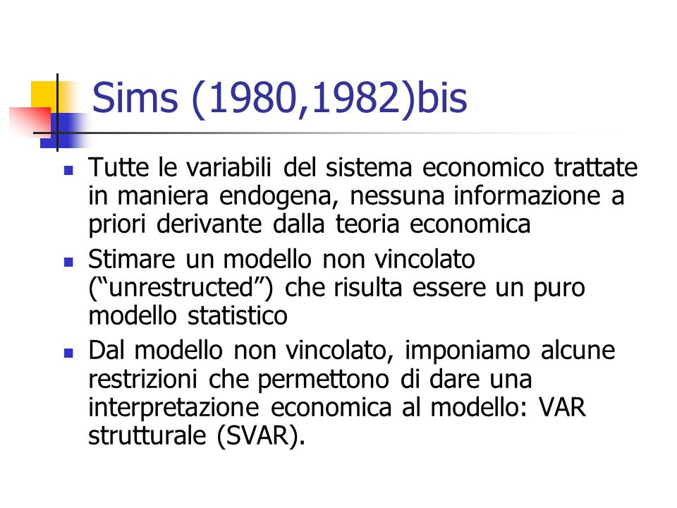 Sims (1980,1982)bis Tutte le variabili del sistema economico trattate in maniera endogena, nessuna informazione a priori derivante dalla teoria economica Stimare un modello non vincolato (unrestructed) che risulta essere un puro modello statistico Dal modello non vincolato, imponiamo alcune restrizioni che permettono di dare una interpretazione economica al modello: VAR strutturale (SVAR).