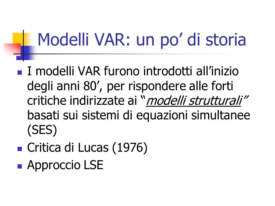 Modelli VAR: un po di storia I modelli VAR furono introdotti allinizio degli anni 80, per rispondere alle forti critiche indirizzate ai modelli strutturali basati sui sistemi di equazioni simultanee (SES) Critica di Lucas (1976) Approccio LSE
