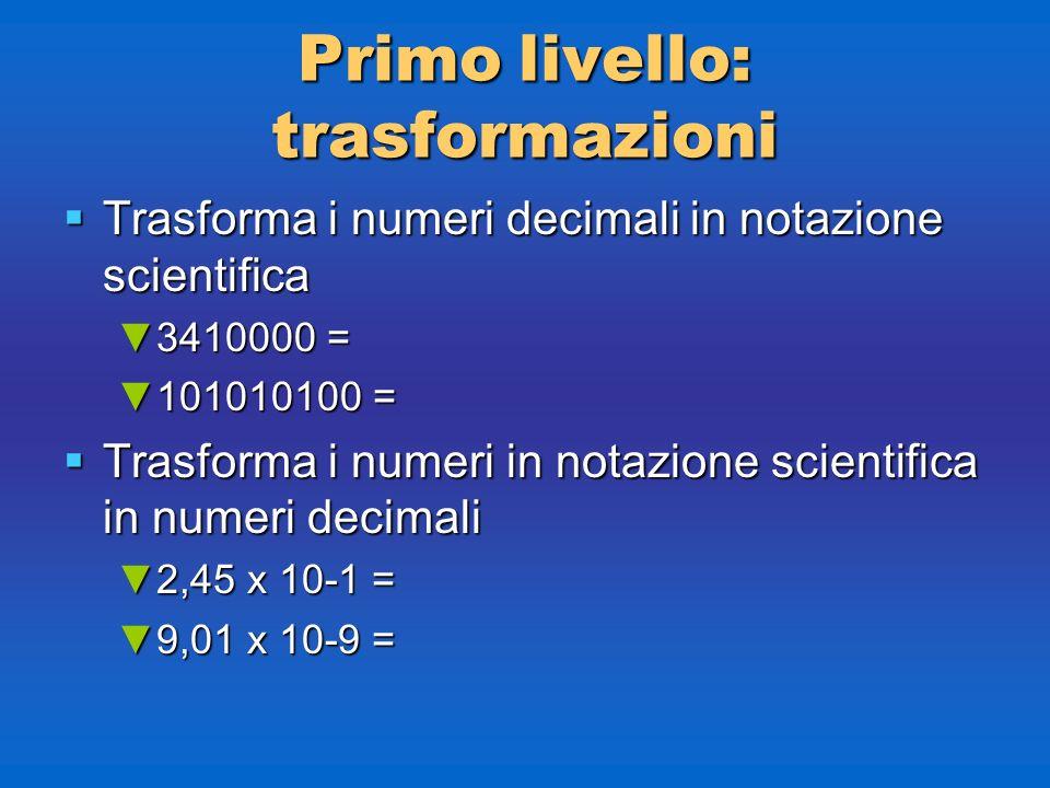 Primolivello: trasformazioni Primo livello: trasformazioni Trasforma i numeri decimali in notazione scientifica Trasforma i numeri decimali in notazio