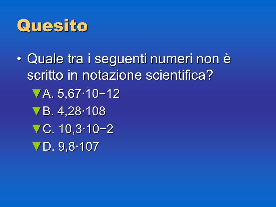 Quesito Quale tra i seguenti numeri non è scritto in notazione scientifica?Quale tra i seguenti numeri non è scritto in notazione scientifica? A. 5,67
