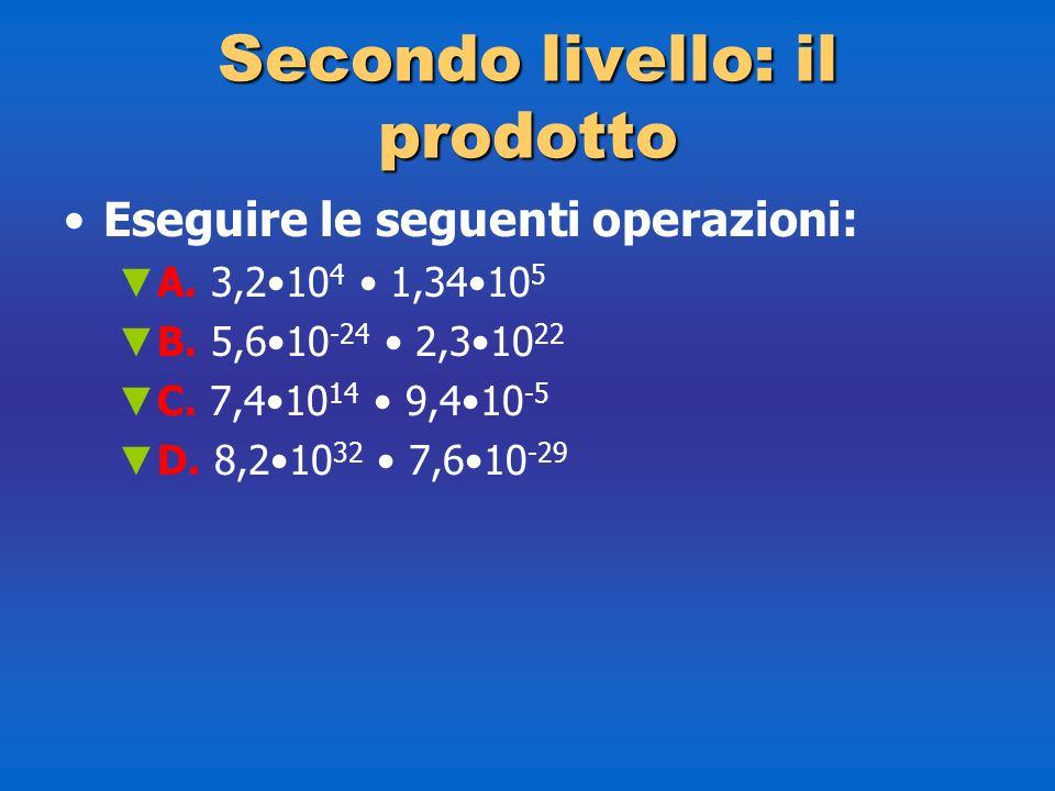 Secondolivello: il prodotto Secondo livello: il prodotto Eseguire le seguenti operazioni: A. 3,210 4 1,3410 5 B. 5,610 -24 2,310 22 C. 7,410 14 9,410