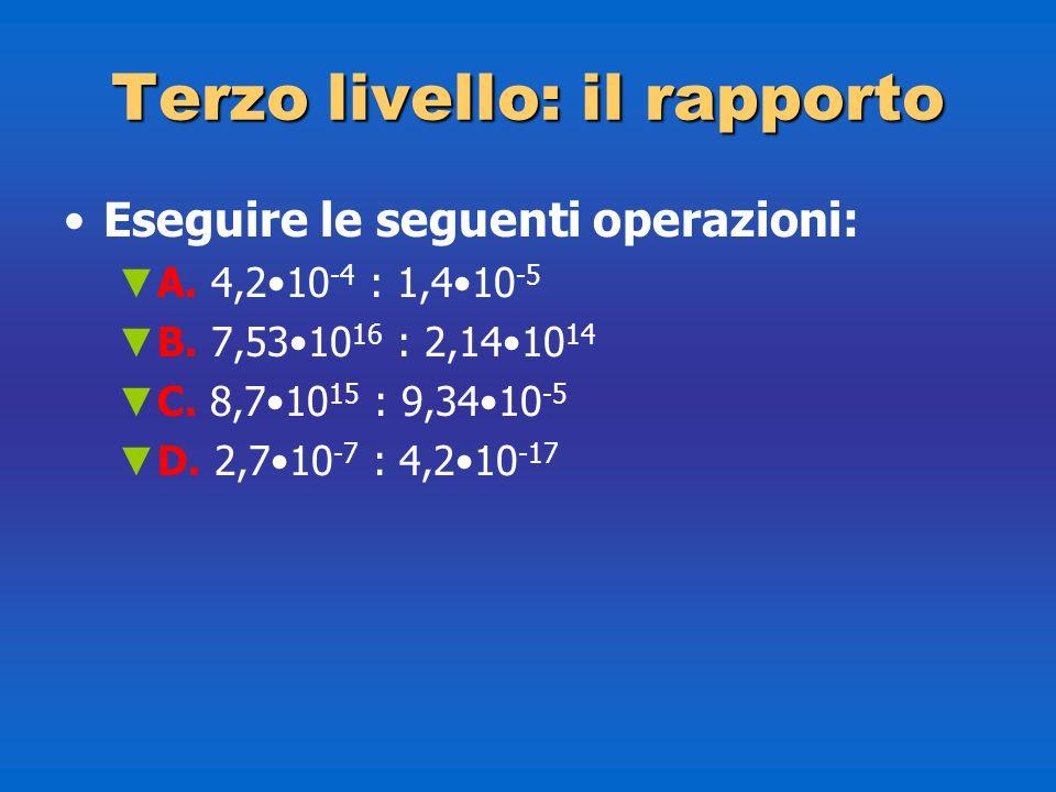 Terzolivello: il rapporto Terzo livello: il rapporto Eseguire le seguenti operazioni: A. 4,210 -4 : 1,410 -5 B. 7,5310 16 : 2,1410 14 C. 8,710 15 : 9,