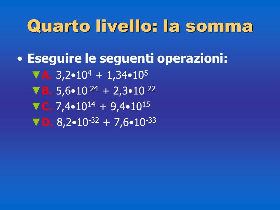 Quartolivello: la somma Quarto livello: la somma Eseguire le seguenti operazioni: A. 3,210 4 + 1,3410 5 B. 5,610 -24 + 2,310 -22 C. 7,410 14 + 9,410 1