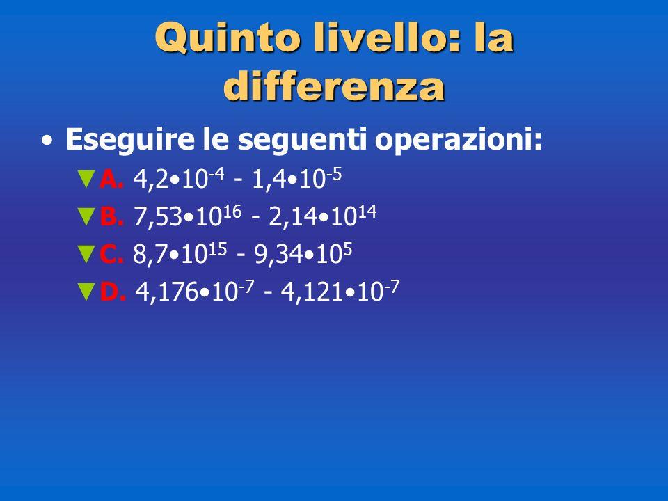 Quintolivello: la differenza Quinto livello: la differenza Eseguire le seguenti operazioni: A. 4,210 -4 - 1,410 -5 B. 7,5310 16 - 2,1410 14 C. 8,710 1