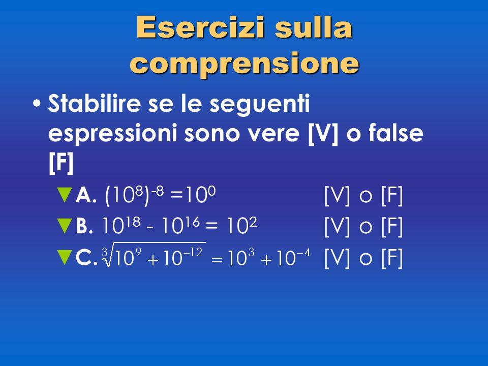 Esercizi sulla comprensione Stabilire se le seguenti espressioni sono vere [V] o false [F] A. (10 8 ) -8 =10 0 [V] o [F] B. 10 18 - 10 16 = 10 2 [V] o