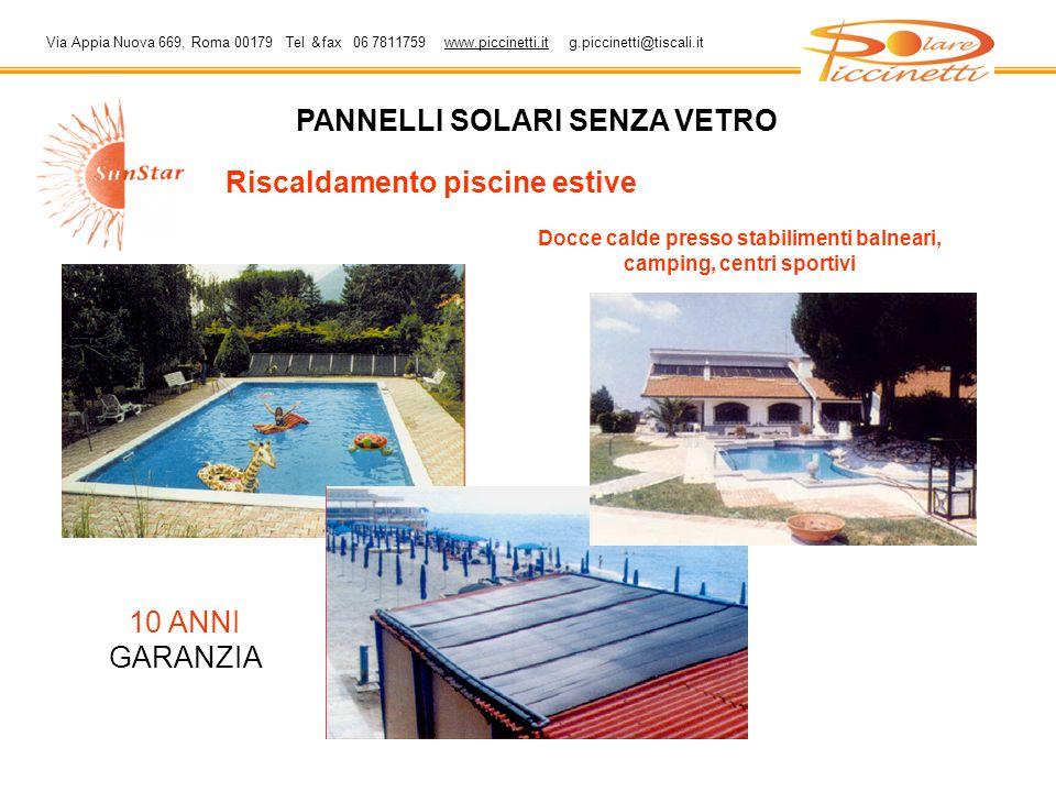 Via Appia Nuova 669, Roma 00179 Tel &fax 06 7811759 www.piccinetti.it g.piccinetti@tiscali.itwww.piccinetti.it PANNELLI SOLARI SENZA VETRO Riscaldamento piscine estive Docce calde presso stabilimenti balneari, camping, centri sportivi 10 ANNI GARANZIA