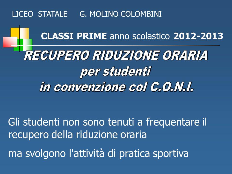 CLASSI PRIME anno scolastico 2012-2013 LICEO STATALE G. MOLINO COLOMBINI Gli studenti non sono tenuti a frequentare il recupero della riduzione oraria