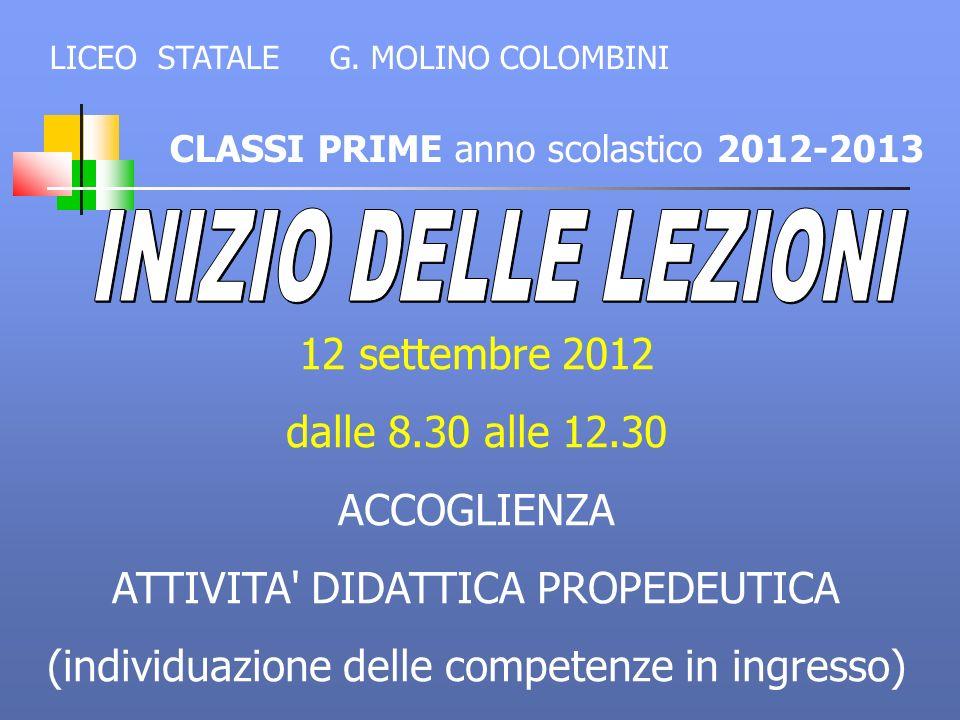 CLASSI PRIME anno scolastico 2012-2013 LICEO STATALE G. MOLINO COLOMBINI 12 settembre 2012 dalle 8.30 alle 12.30 ACCOGLIENZA ATTIVITA' DIDATTICA PROPE