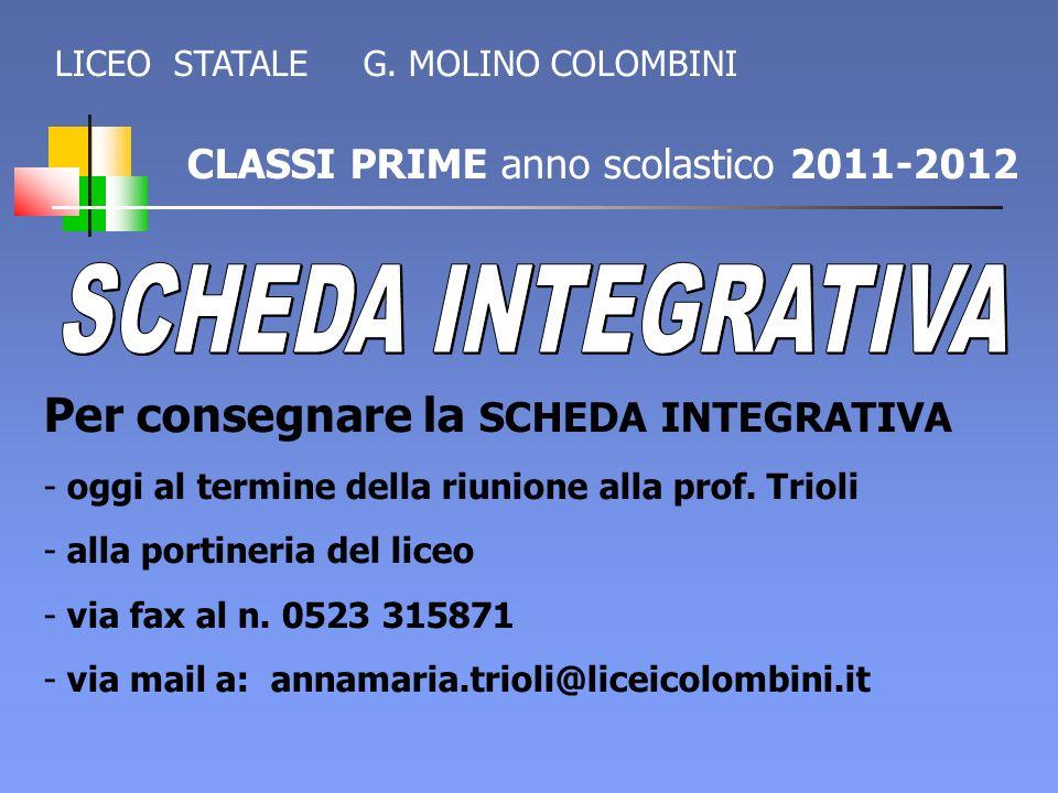 CLASSI PRIME anno scolastico 2011-2012 Per consegnare la SCHEDA INTEGRATIVA - oggi al termine della riunione alla prof. Trioli - alla portineria del l