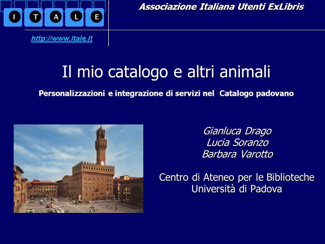 Associazione Italiana Utenti ExLibris Gianluca Drago Lucia Soranzo Barbara Varotto Centro di Ateneo per le Biblioteche Università di Padova Il mio cat