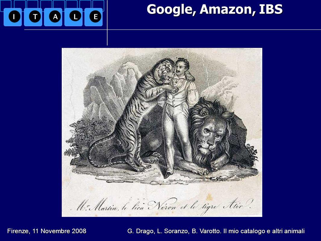 Google, Amazon, IBS Google, Amazon, IBS Firenze, 11 Novembre 2008 G. Drago, L. Soranzo, B. Varotto. Il mio catalogo e altri animali