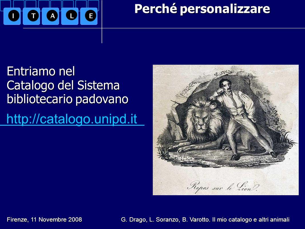 Perché personalizzare Entriamo nel Catalogo del Sistema bibliotecario padovano http://catalogo.unipd.it Firenze, 11 Novembre 2008 G. Drago, L. Soranzo