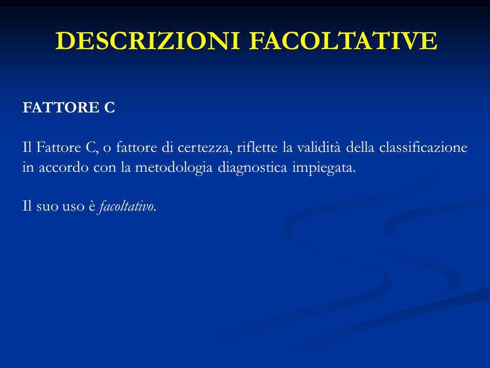 DESCRIZIONI FACOLTATIVE FATTORE C Il Fattore C, o fattore di certezza, riflette la validità della classificazione in accordo con la metodologia diagno