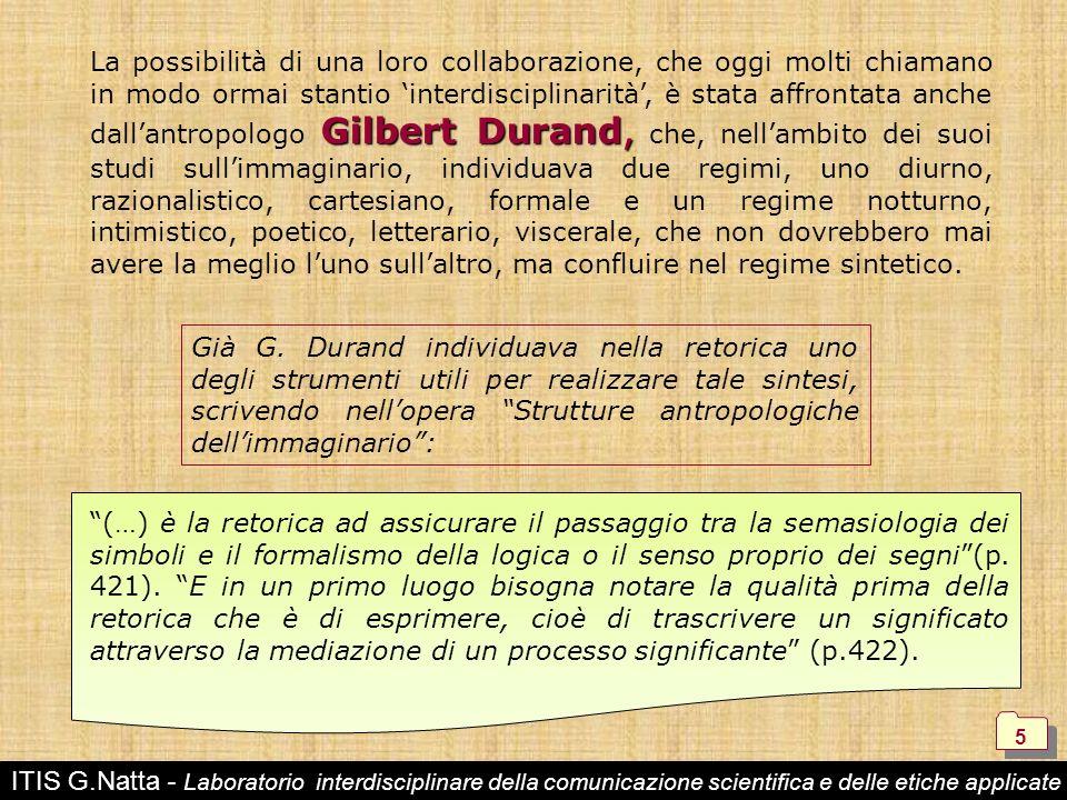 ITIS G.Natta - Laboratorio interdisciplinare della comunicazione scientifica e delle etiche applicate 5 5 Già G. Durand individuava nella retorica uno