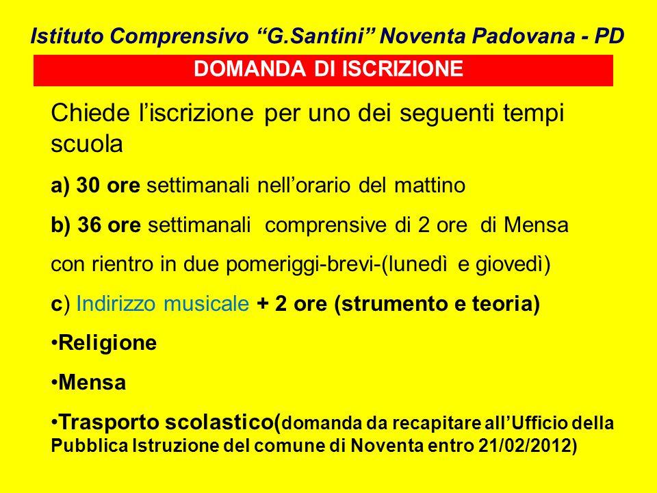 DOMANDA DI ISCRIZIONE Istituto Comprensivo G.Santini Noventa Padovana - PD Chiede liscrizione per uno dei seguenti tempi scuola a) 30 ore settimanali