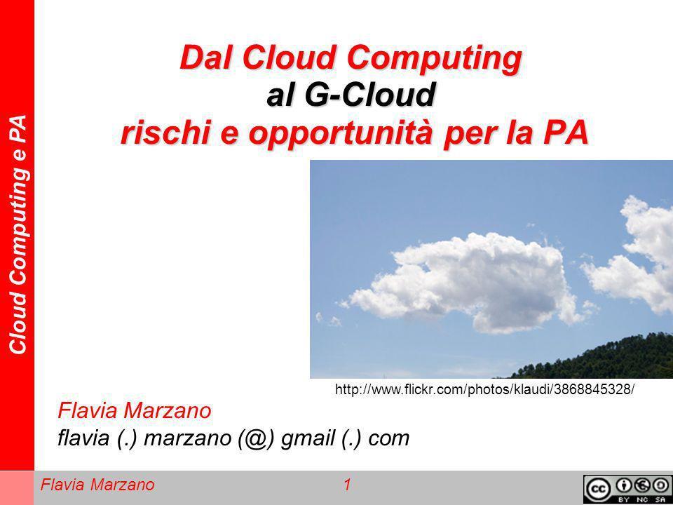Cloud Computing e PA Flavia Marzano 1 Dal Cloud Computing al G-Cloud rischi e opportunità per la PA Flavia Marzano flavia (.) marzano (@) gmail (.) co