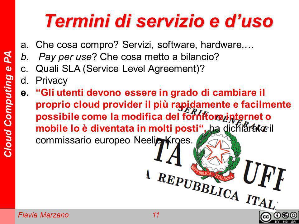 Cloud Computing e PA Flavia Marzano 11 Termini di servizio e duso a.Che cosa compro? Servizi, software, hardware,… b. Pay per use? Che cosa metto a bi