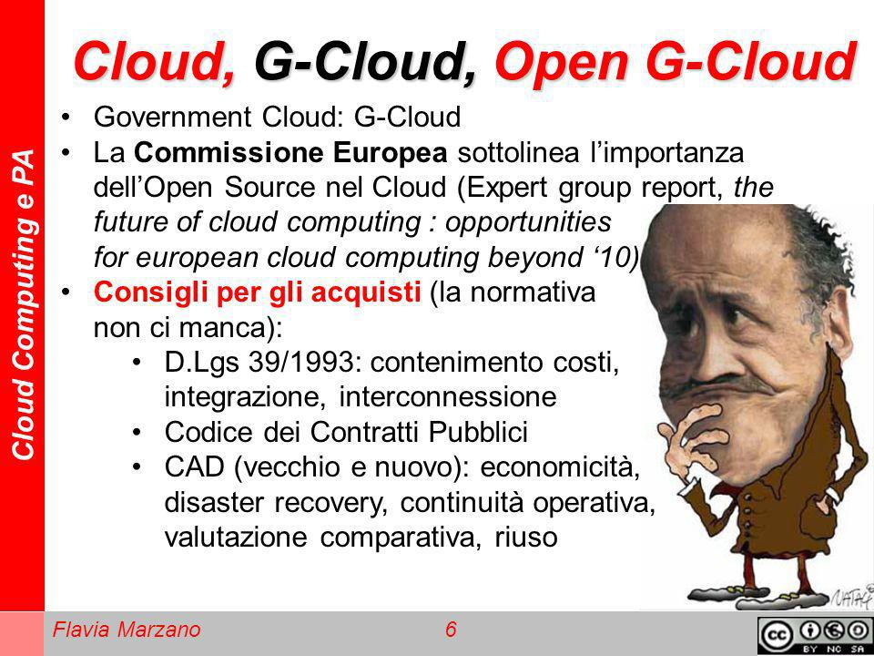 Cloud Computing e PA Flavia Marzano 6 Cloud, G-Cloud, Open G-Cloud Government Cloud: G-Cloud La Commissione Europea sottolinea limportanza dellOpen Source nel Cloud (Expert group report, the future of cloud computing : opportunities for european cloud computing beyond 10) Consigli per gli acquisti (la normativa non ci manca): D.Lgs 39/1993: contenimento costi, integrazione, interconnessione Codice dei Contratti Pubblici CAD (vecchio e nuovo): economicità, disaster recovery, continuità operativa, valutazione comparativa, riuso