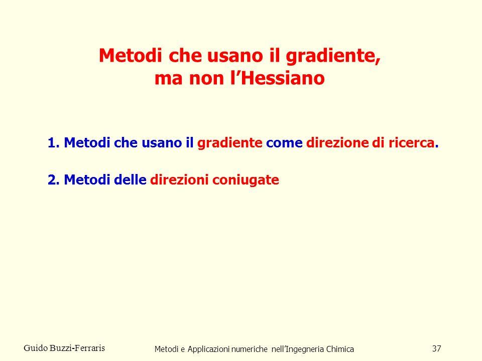Metodi e Applicazioni numeriche nellIngegneria Chimica 37 Guido Buzzi-Ferraris Metodi che usano il gradiente, ma non lHessiano 1. Metodi che usano il