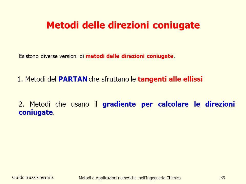 Metodi e Applicazioni numeriche nellIngegneria Chimica 39 Guido Buzzi-Ferraris Metodi delle direzioni coniugate Esistono diverse versioni di metodi de