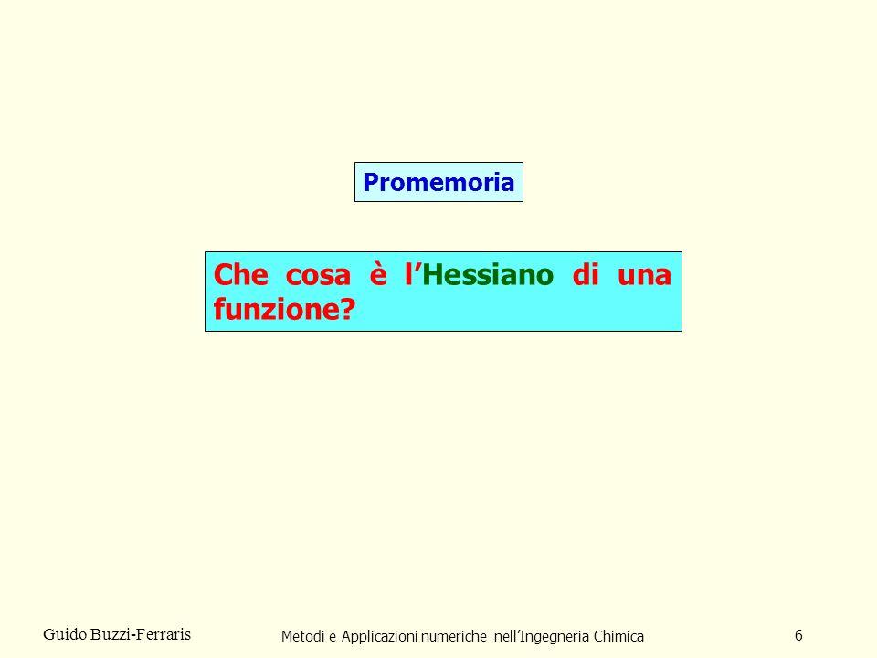 Metodi e Applicazioni numeriche nellIngegneria Chimica 7 Guido Buzzi-Ferraris LHessiano di una funzione F(x) è la matrice, G, delle sue derivate seconde.