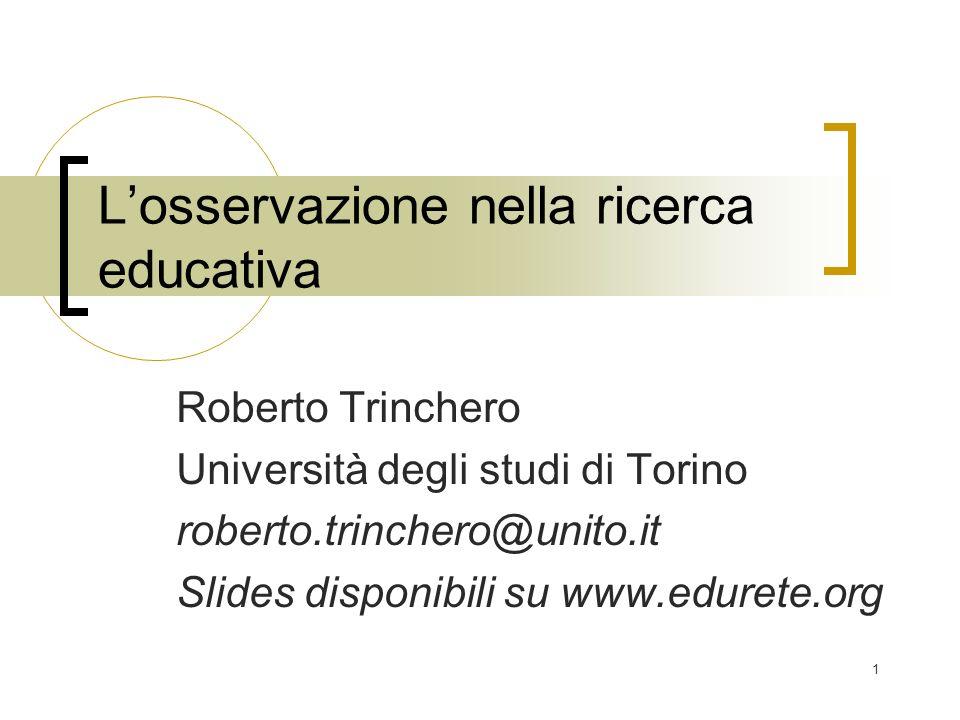 1 Losservazione nella ricerca educativa Roberto Trinchero Università degli studi di Torino roberto.trinchero@unito.it Slides disponibili su www.eduret