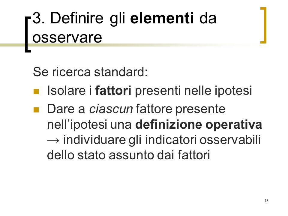 18 3. Definire gli elementi da osservare Se ricerca standard: Isolare i fattori presenti nelle ipotesi Dare a ciascun fattore presente nellipotesi una