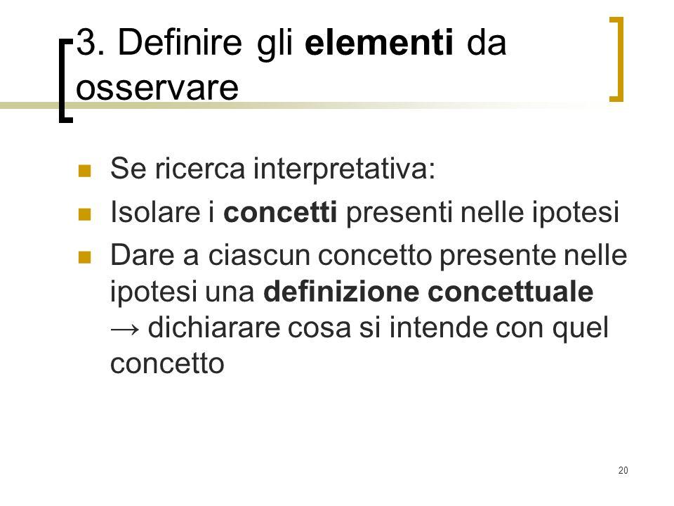 20 3. Definire gli elementi da osservare Se ricerca interpretativa: Isolare i concetti presenti nelle ipotesi Dare a ciascun concetto presente nelle i