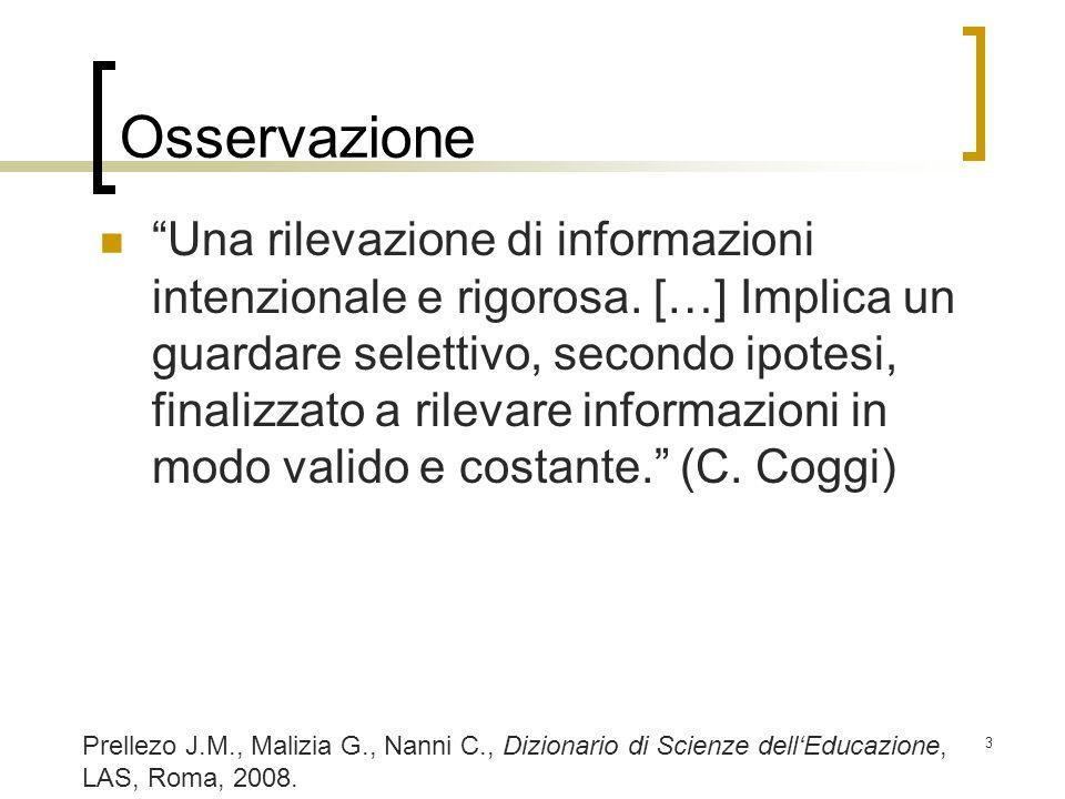 3 Osservazione Una rilevazione di informazioni intenzionale e rigorosa. […] Implica un guardare selettivo, secondo ipotesi, finalizzato a rilevare inf