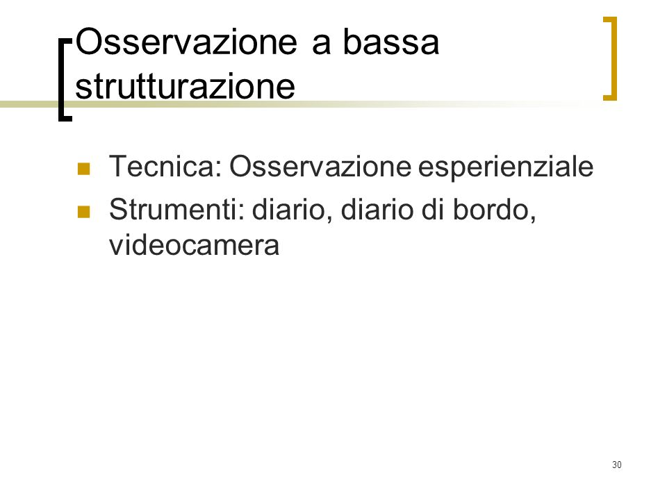 30 Osservazione a bassa strutturazione Tecnica: Osservazione esperienziale Strumenti: diario, diario di bordo, videocamera