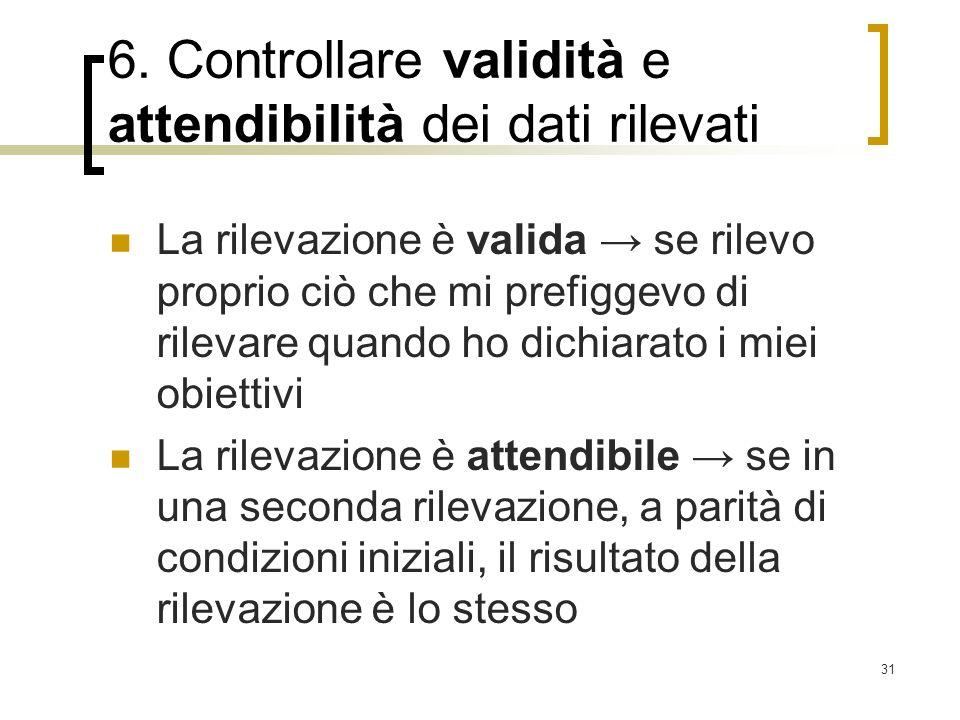 31 6. Controllare validità e attendibilità dei dati rilevati La rilevazione è valida se rilevo proprio ciò che mi prefiggevo di rilevare quando ho dic