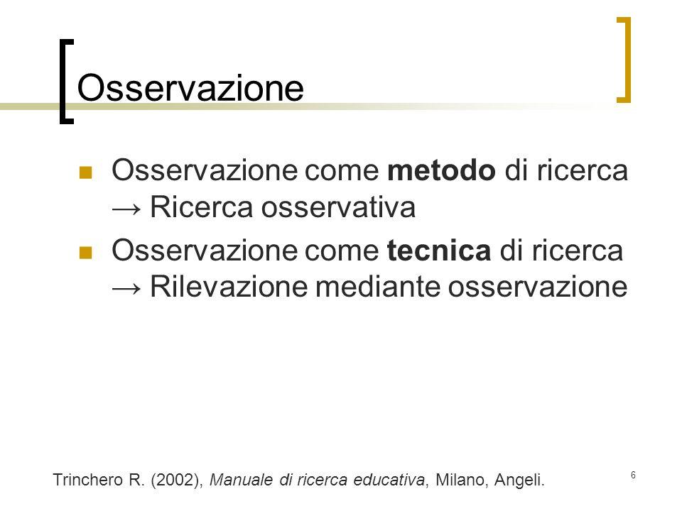6 Osservazione Osservazione come metodo di ricerca Ricerca osservativa Osservazione come tecnica di ricerca Rilevazione mediante osservazione Trincher