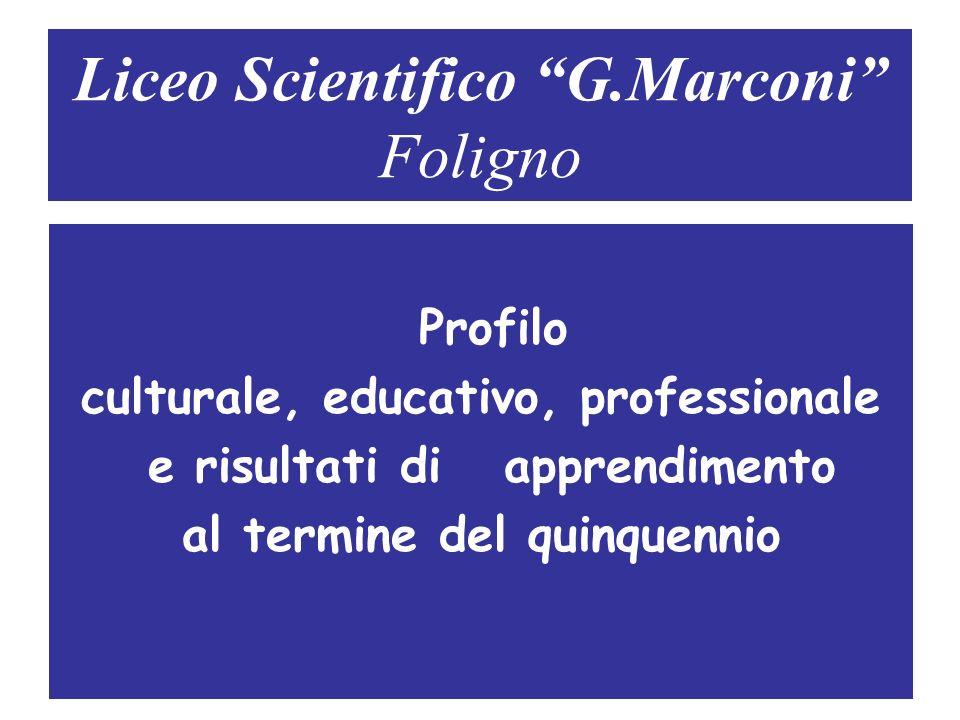Liceo Scientifico G.Marconi Foligno Profilo culturale, educativo, professionale e risultati di apprendimento al termine del quinquennio