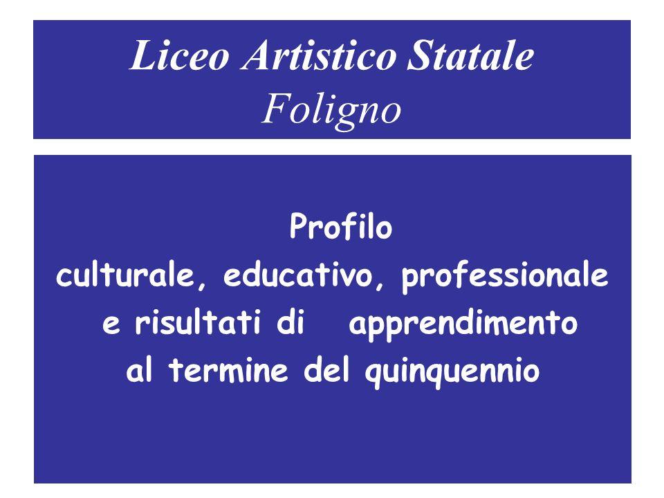 Liceo Artistico Statale Foligno Profilo culturale, educativo, professionale e risultati di apprendimento al termine del quinquennio