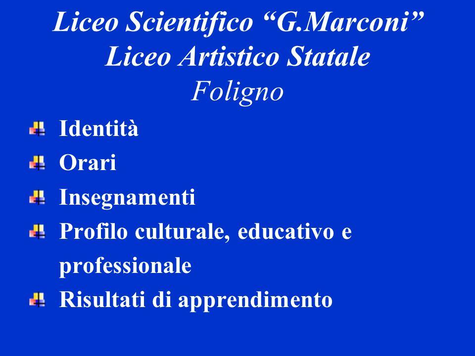 Liceo Scientifico G.Marconi Liceo Artistico Statale Foligno Identità Orari Insegnamenti Profilo culturale, educativo e professionale Risultati di appr