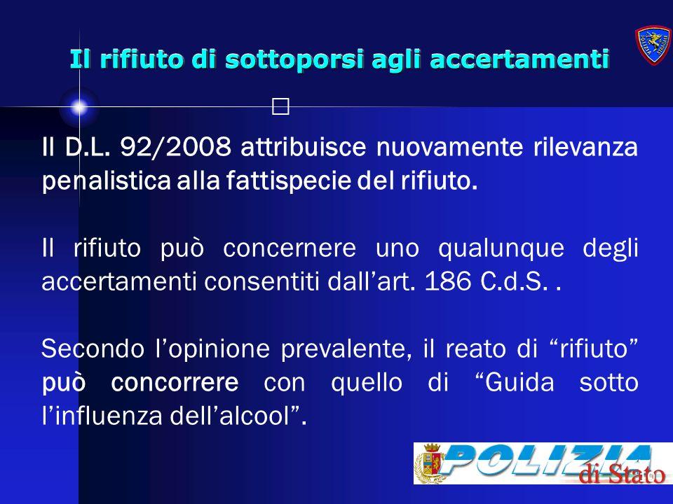 10 Il rifiuto di sottoporsi agli accertamenti Il D.L. 92/2008 attribuisce nuovamente rilevanza penalistica alla fattispecie del rifiuto. Il rifiuto pu