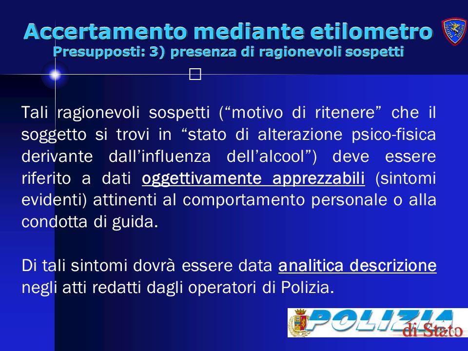 20 Accertamento mediante etilometro Presupposti: 3) presenza di ragionevoli sospetti Tali ragionevoli sospetti (motivo di ritenere che il soggetto si