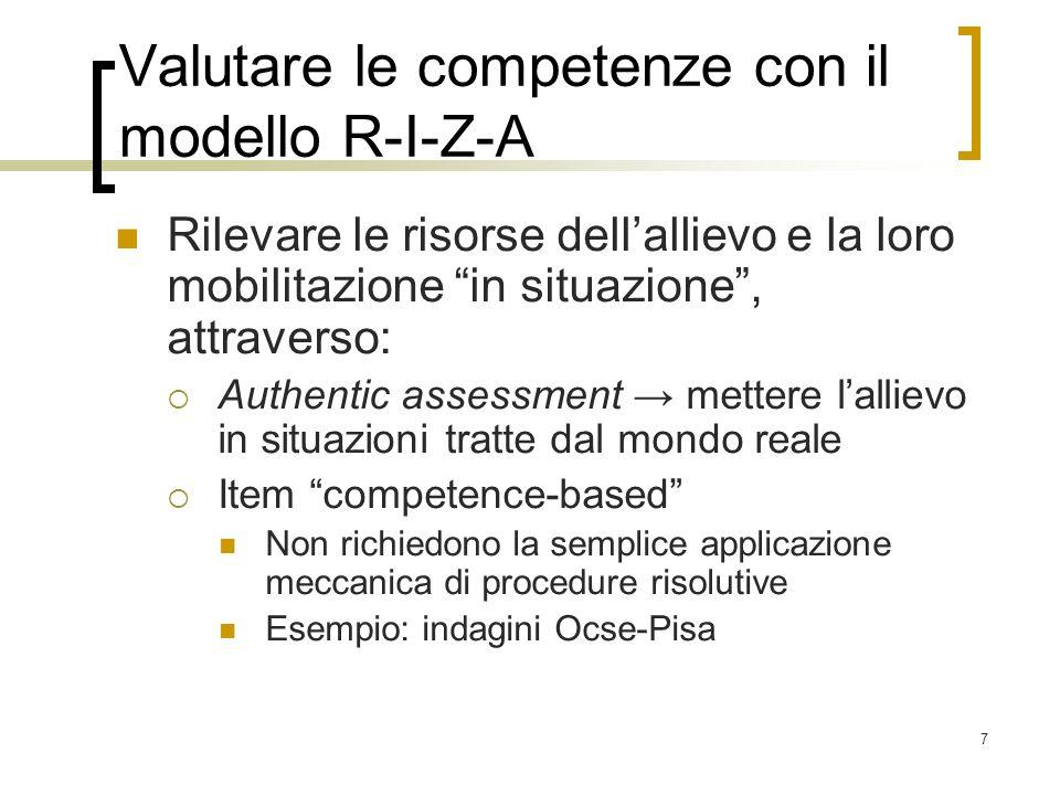 7 Valutare le competenze con il modello R-I-Z-A Rilevare le risorse dellallievo e la loro mobilitazione in situazione, attraverso: Authentic assessmen