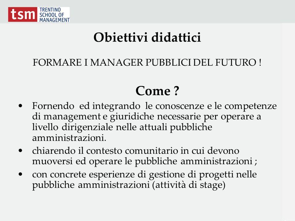 Obiettivi didattici FORMARE I MANAGER PUBBLICI DEL FUTURO ! Come ? Fornendo ed integrando le conoscenze e le competenze di management e giuridiche nec