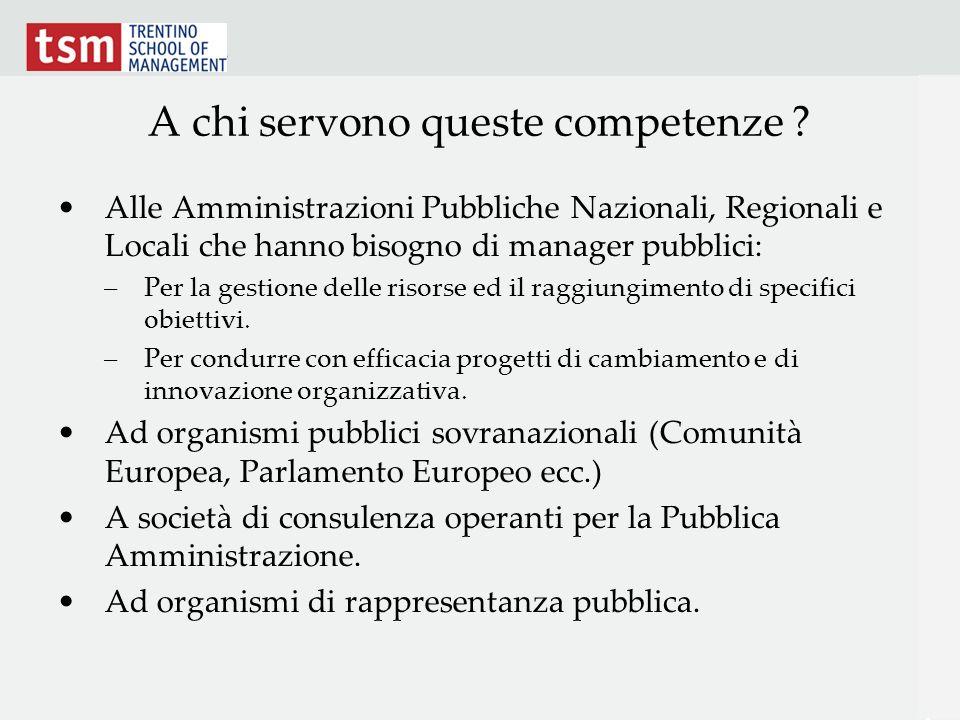 A chi servono queste competenze ? Alle Amministrazioni Pubbliche Nazionali, Regionali e Locali che hanno bisogno di manager pubblici: –Per la gestione