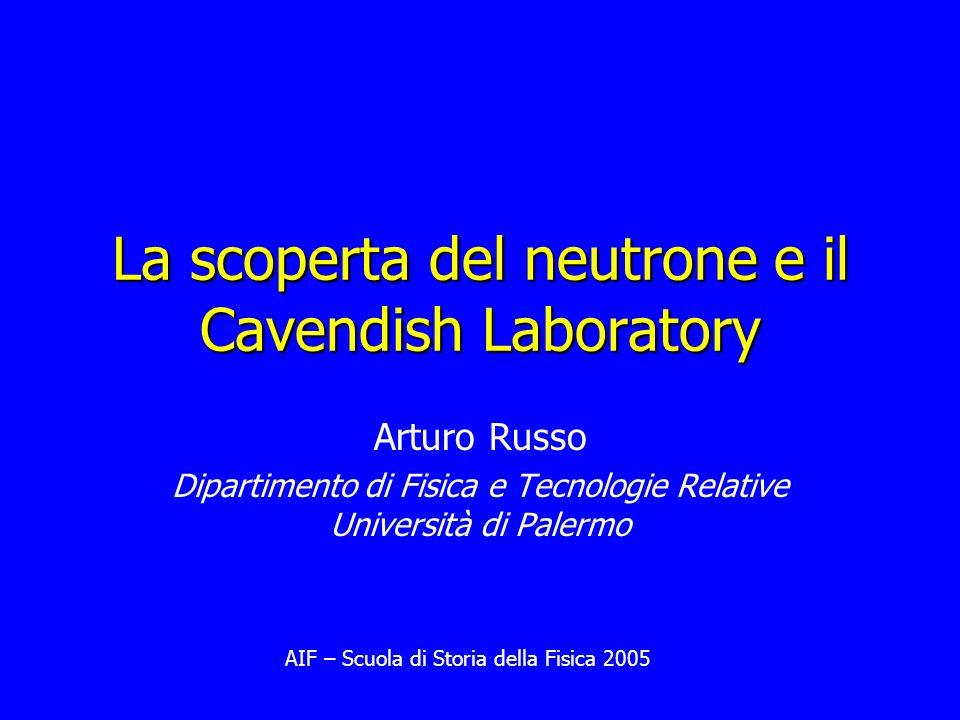 Arturo Russo Dipartimento di Fisica e Tecnologie Relative Università di Palermo La scoperta del neutrone e il Cavendish Laboratory AIF – Scuola di Sto