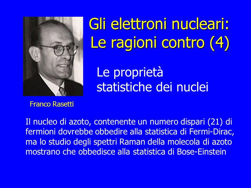 Gli elettroni nucleari: Le ragioni contro (4) Franco Rasetti Le proprietà statistiche dei nuclei Il nucleo di azoto, contenente un numero dispari (21)