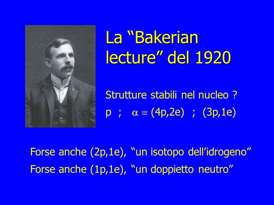 La Bakerian lecture del 1920 Strutture stabili nel nucleo ? p ; (4p,2e) ; (3p,1e) Forse anche (2p,1e), un isotopo dellidrogeno Forse anche (1p,1e), un