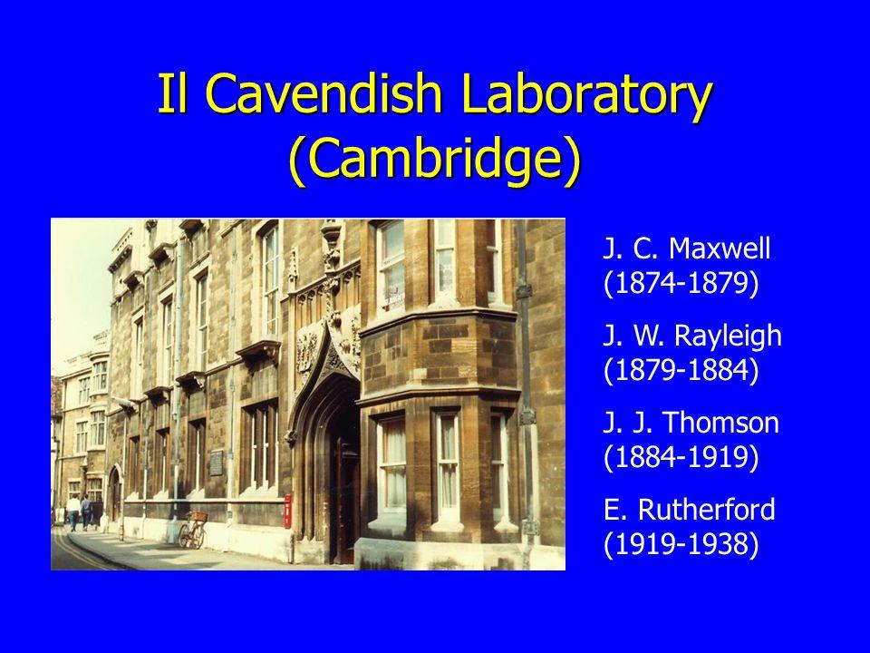 Il Cavendish Laboratory (Cambridge) J. C. Maxwell (1874-1879) J. W. Rayleigh (1879-1884) J. J. Thomson (1884-1919) E. Rutherford (1919-1938)